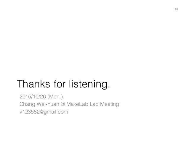 Thanks for listening. 18 2015/10/26 (Mon.) Chang Wei-Yuan @ MakeLab Lab Meeting v123582@gmail.com