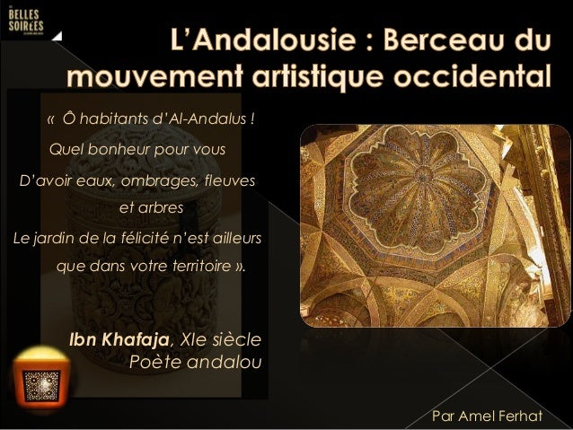 « Ô habitants d'Al-Andalus !  Quel bonheur pour vous D'avoir eaux, ombrages, fleuves et arbres  Le jardin de la félicité n...