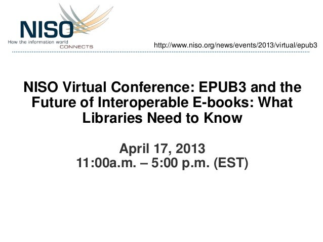 http://www.niso.org/news/events/2013/virtual/epub3NISO Virtual Conference: EPUB3 and the Future of Interoperable E-books: ...