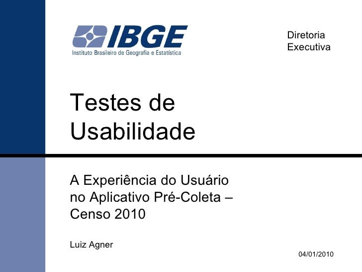 Testes de  Usabilidade A Experiência do Usuário  no Aplicativo Pré-Coleta –  Censo 2010 04/02/2010 Diretoria Executiva