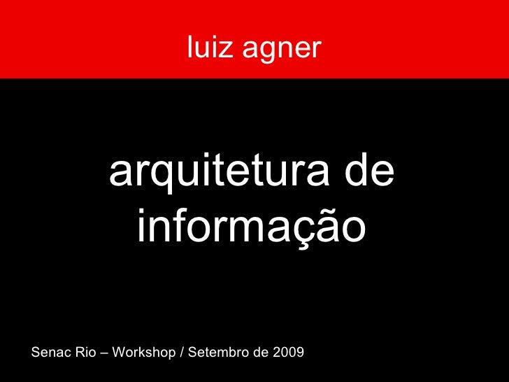 luiz agner arquitetura de informação Senac Rio – Workshop / Setembro de 2009