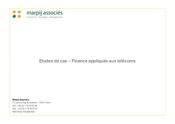 Etudes de cas – Finance appliquée aux télécomsMarpij Associés71 rue du Fbg St Antoine – 75011 ParisTel : +33 (0) 1 75 43 8...