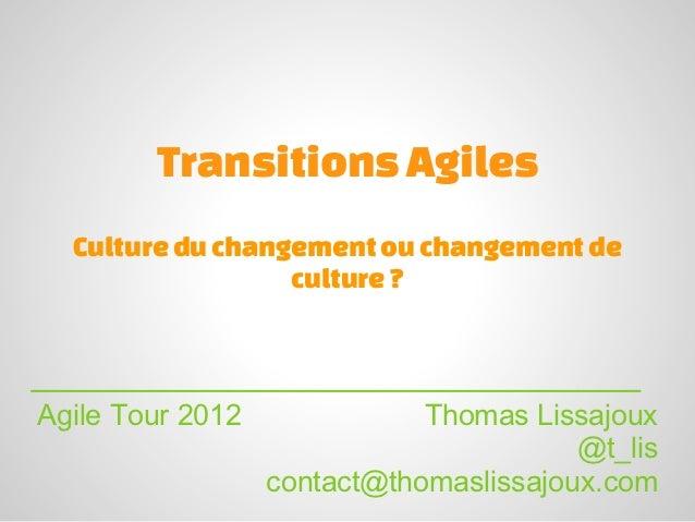 Transitions Agiles  Culture du changement ou changement de                  culture ?Agile Tour 2012              Thomas L...