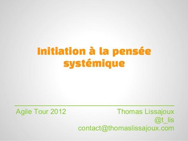 Initiation à la pensée            systémiqueAgile Tour 2012              Thomas Lissajoux                                 ...