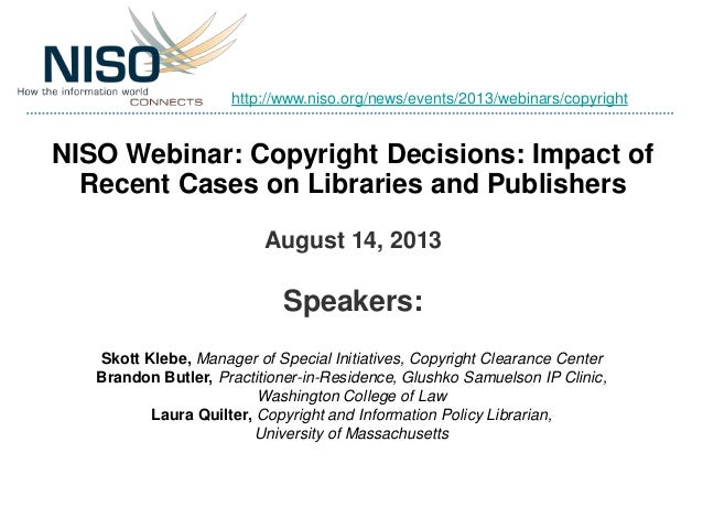 NISO Webinar: Copyright Decisions: Impact of Recent Cases on Libraries and Publishers August 14, 2013 Speakers: Skott Kleb...