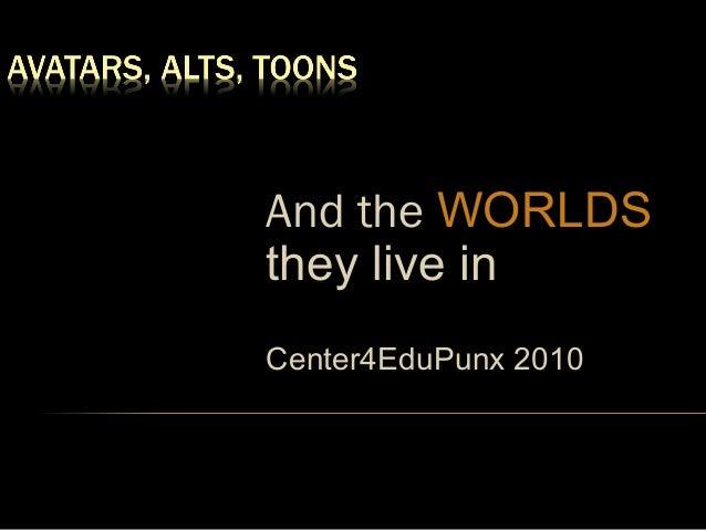 And the WORLDSthey live inCenter4EduPunx 2010