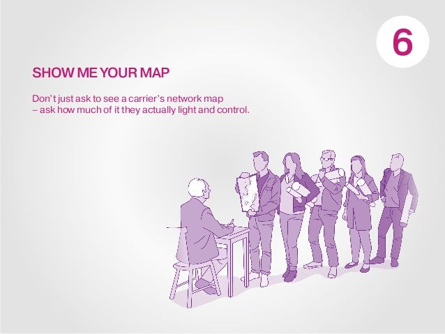 SHOW ME YOUR MAP Don't just ask to see a carrier's network map – ask how much of it they actually light and control.