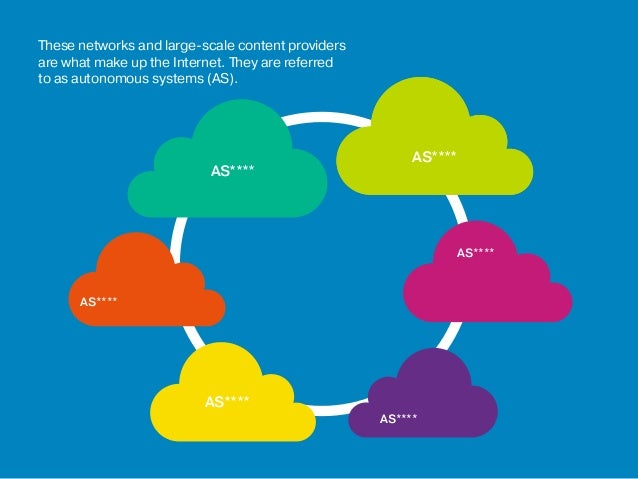 These networks and large-scale content providers are what make up the Internet. They are referred to as autonomous systems...