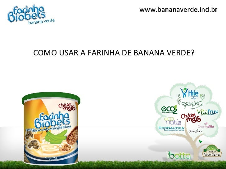 www.bananaverde.ind.brCOMO USAR A FARINHA DE BANANA VERDE?