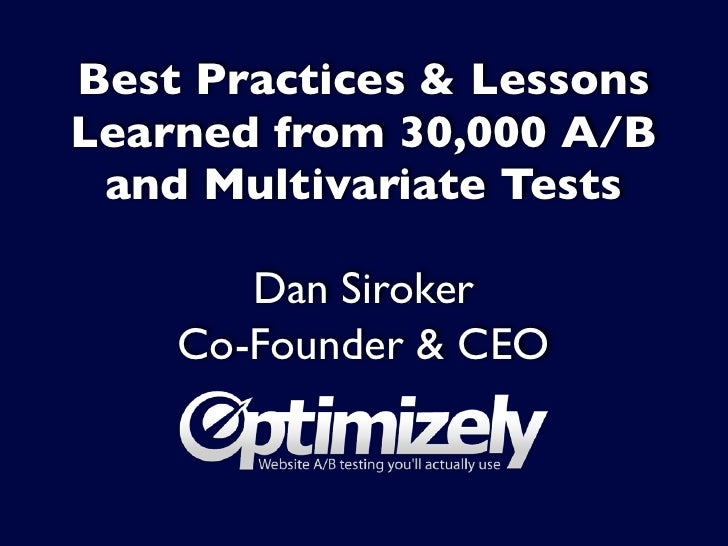 Best Practices & LessonsLearned from 30,000 A/B and Multivariate Tests       Dan Siroker    Co-Founder & CEO