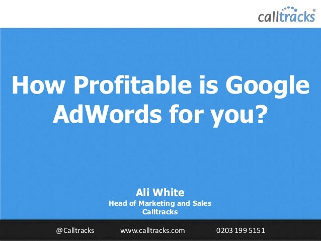 How Profitable is Google AdWords for you? Ali White  Head of Marketing and Sales Calltracks  @Calltracks  www.calltracks.c...