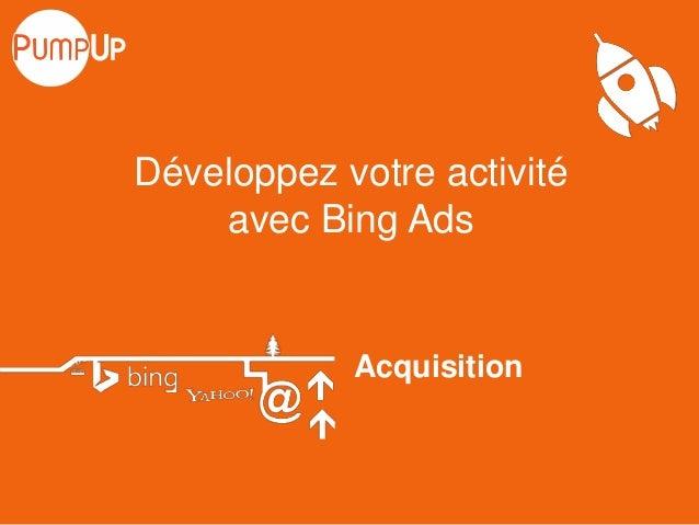 Acquisition Développez votre activité avec Bing Ads