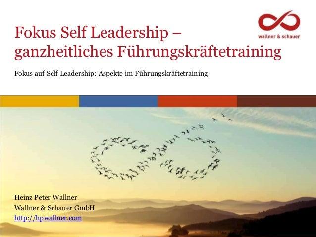 www.hpwallner.com Fokus Self Leadership – ganzheitliches Führungskräftetraining Heinz Peter Wallner Wallner & Schauer GmbH...