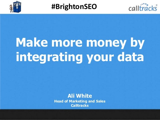 #BrightonSEO @Calltracks Make more money by integrating your data Ali White Head of Marketing and Sales Calltracks
