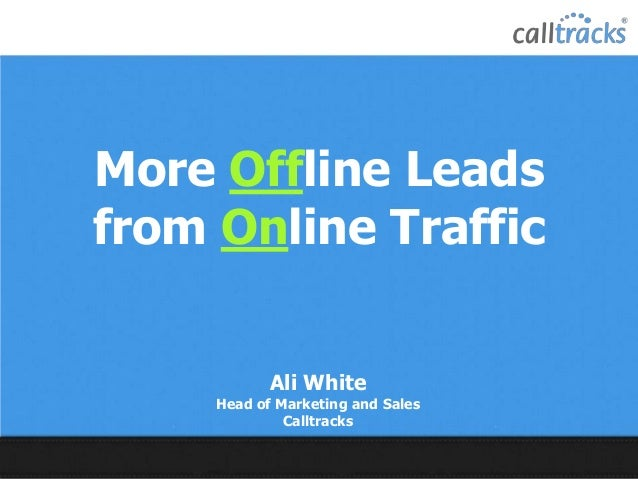More Offline Leads from Online Traffic Ali White Head of Marketing and Sales Calltracks