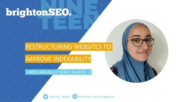slideshare.net/areejabuali RESTRUCTURING WEBSITES TO IMPROVE INDEXABILITY AREEJ ABUALI // VERVE SEARCH // @areej_abuali