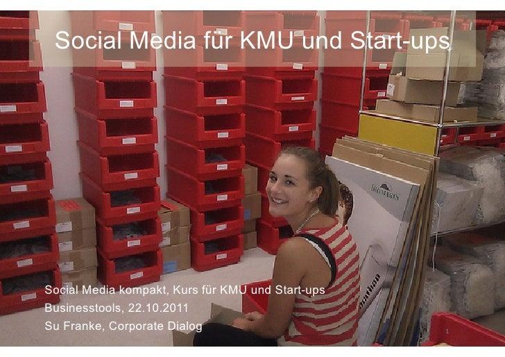 Social Media für KMU und Start-upsSocial Media kompakt, Kurs für KMU und Start-upsBusinesstools, 22.10.2011Su Franke, Corp...
