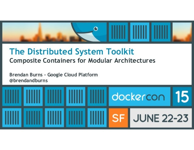 The Distributed System Toolkit Composite Containers for Modular Architectures Brendan Burns - Google Cloud Platform @brend...