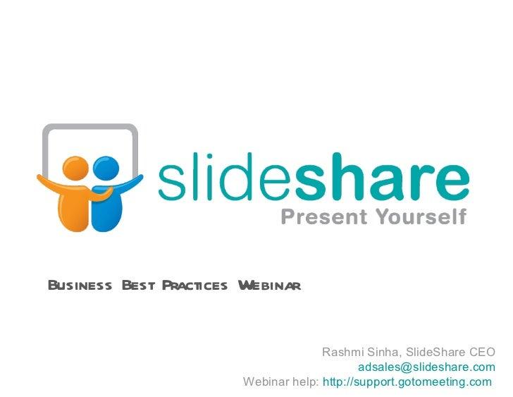 Rashmi Sinha, SlideShare CEO [email_address] Webinar help:  http://support.gotomeeting.com   Business Best Practices Webinar