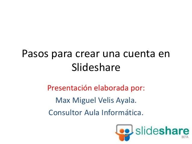 Pasos para crear una cuenta en Slideshare Presentación elaborada por: Max Miguel Velis Ayala. Consultor Aula Informática.