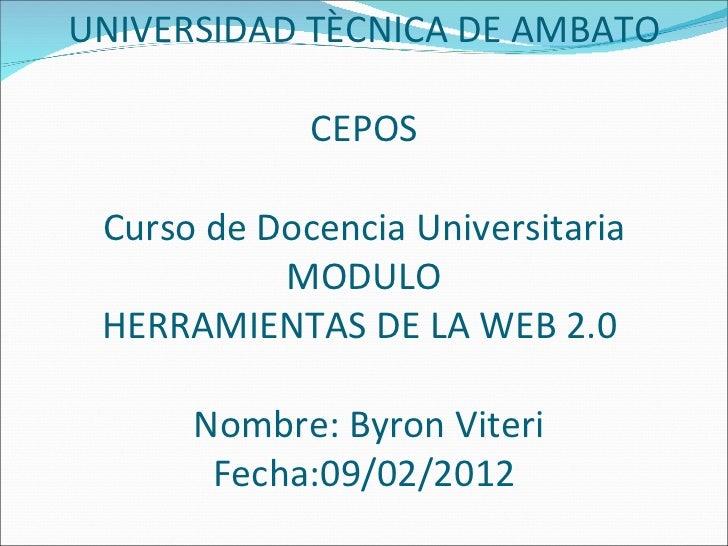 UNIVERSIDAD TÈCNICA DE AMBATO CEPOS Curso de Docencia Universitaria  MODULO  HERRAMIENTAS DE LA WEB 2.0   Nombre: Byron Vi...