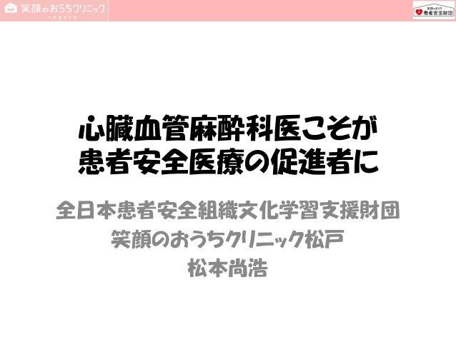 心臓血管麻酔科医こそが 患者安全医療の促進者に 全日本患者安全組織文化学習支援財団 笑顔のおうちクリニック松戸 松本尚浩