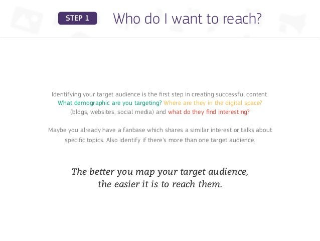 STEP 1            Who do I want to reach? Identifying your target audience is the first step in creating successful conten...