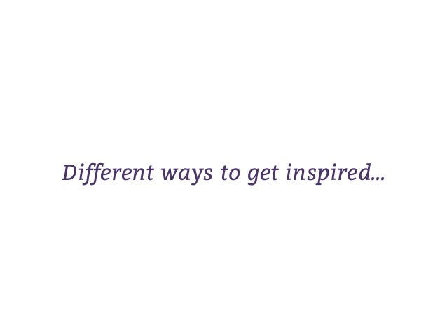 Different ways to get inspired...