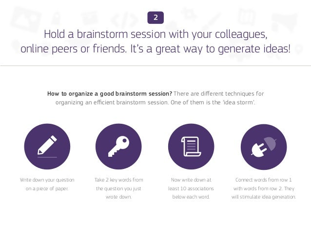 2     Hold a brainstorm session with your colleagues,online peers or friends. It's a great way to generate ideas!         ...