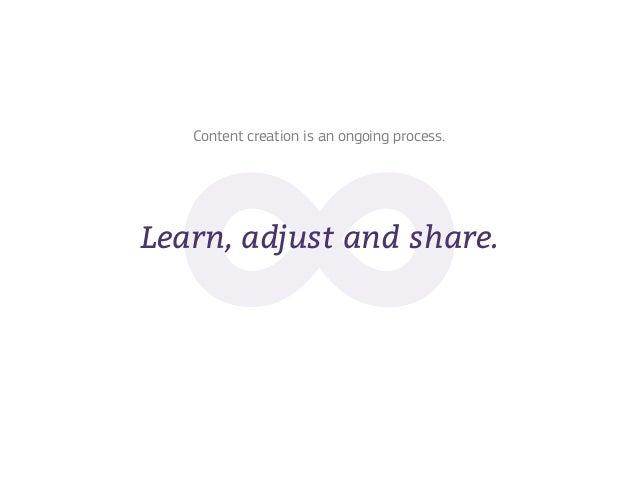 Content creation is an ongoing process.Learn, adjust and share.