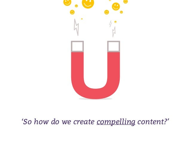 'So how do we create compelling content?'