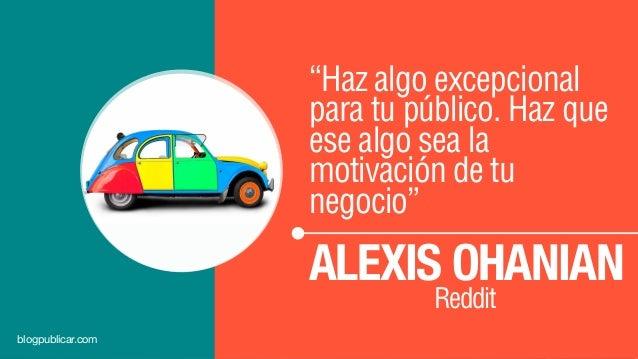"""""""Haz algo excepcional para tu público. Haz que ese algo sea la motivación de tu negocio"""" ALEXIS OHANIAN Reddit blogpublica..."""