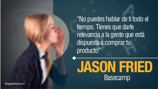 """""""Nopuedeshablardetitodoel tiempo.Tienesquedarle relevanciaalagentequeestá dispuestaacomprartu producto"""" JASON FRIED Baseca..."""