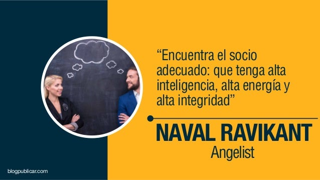 """""""Encuentra el socio adecuado: que tenga alta inteligencia, alta energía y alta integridad"""" NAVAL RAVIKANT Angelist blogpub..."""