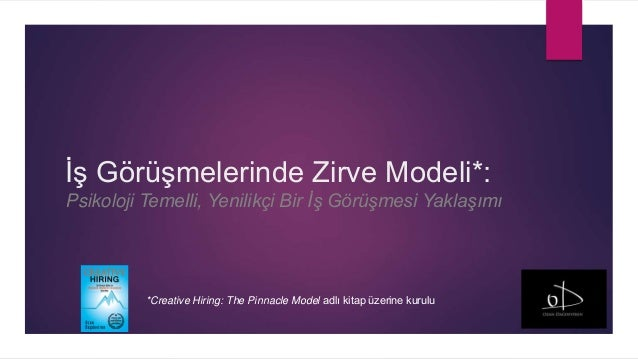 İş Görüşmelerinde Zirve Modeli*: Psikoloji Temelli, Yenilikçi Bir İş Görüşmesi Yaklaşımı *Creative Hiring: The Pinnacle Mo...