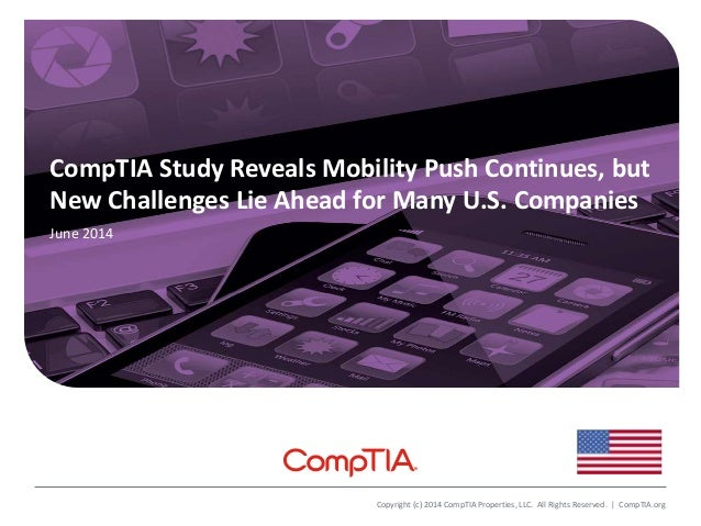 CompTIA Study Reveals Mobility Push Continues, but New Challenges Lie Ahead for Many U.S. Companies June 2014 Copyright (c...
