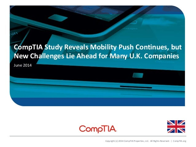 CompTIA Study Reveals Mobility Push Continues, but New Challenges Lie Ahead for Many U.K. Companies June 2014 Copyright (c...