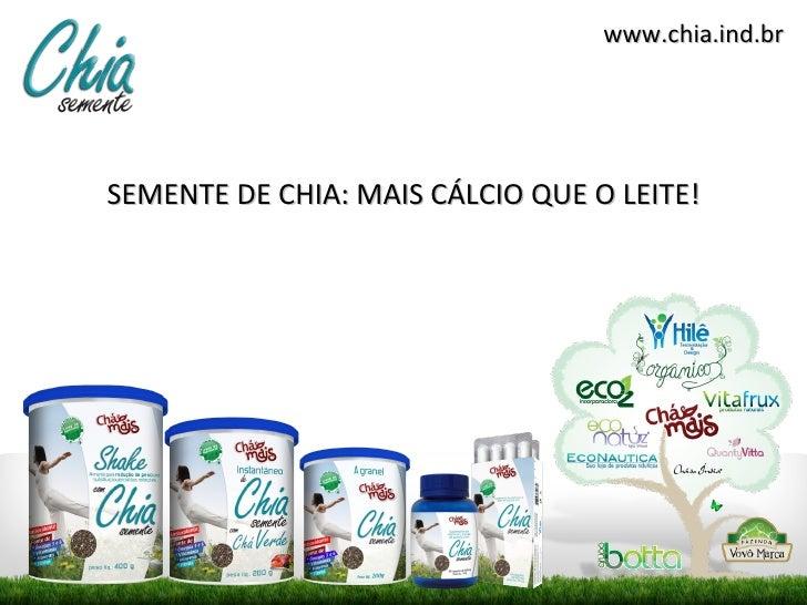 www.chia.ind.brSEMENTE DE CHIA: MAIS CÁLCIO QUE O LEITE!