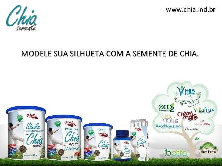 www.chia.ind.brMODELE SUA SILHUETA COM A SEMENTE DE CHIA.