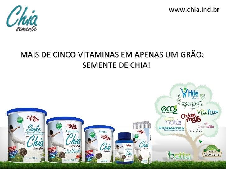 www.chia.ind.brMAIS DE CINCO VITAMINAS EM APENAS UM GRÃO:               SEMENTE DE CHIA!