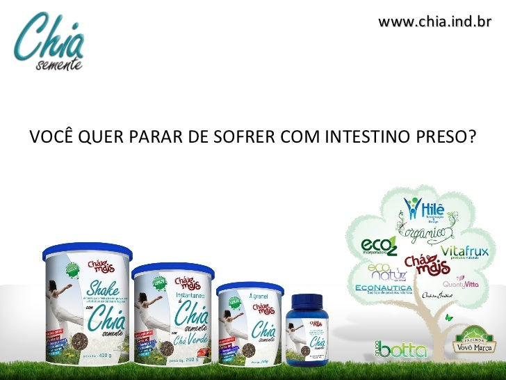 <ul><li>VOCÊ QUER PARAR DE SOFRER COM INTESTINO PRESO? </li></ul>www.chia.ind.br