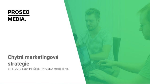 Chytrá marketingová strategie 8.11. 2017 | Jan Potůček | PROSEO Media s.r.o.