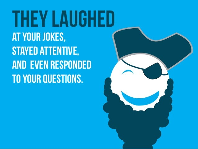 They laughed at your jokes, stayed attentive, and even responded to your questions.