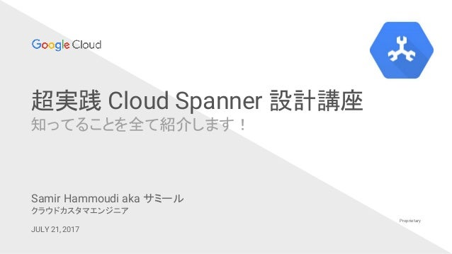 超実践 Cloud Spanner 設計講座 知ってることを全て紹介します! Proprietary Samir Hammoudi aka サミール クラウドカスタマエンジニア JULY 21, 2017