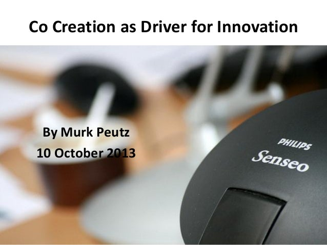 Co Creation as Driver for Innovation By Murk Peutz 10 October 2013