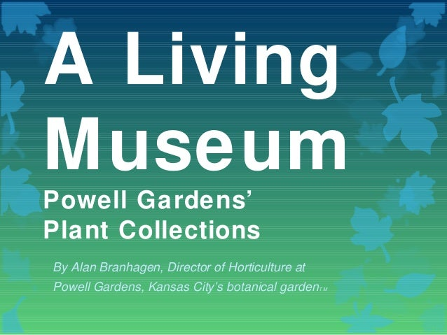 A Living Museum Powell Gardens' Plant Collections By Alan Branhagen, Director of Horticulture at Powell Gardens, Kansas Ci...