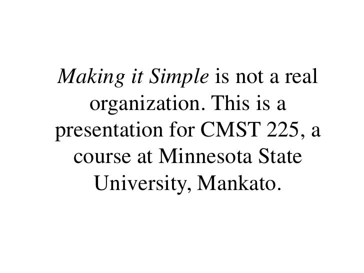 Making it Simple is not a real organization. This is a presentation for CMST 225, a course at Minnesota State University, ...