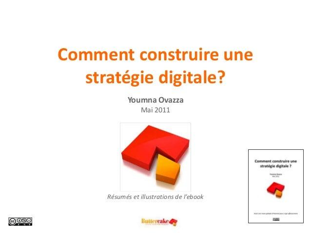 Comment construire une stratégie digitale? Youmna Ovazza Mai 2011 Résumés et illustrations de l'ebook