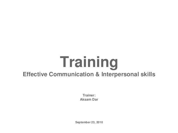 TrainingEffective Communication & Interpersonal skills<br />Trainer:<br />Aksam Dar<br />September 23, 2010<br />