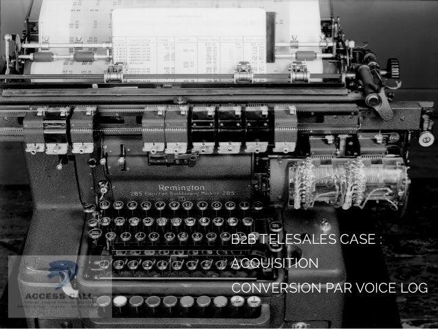 B2B TELESALES CASE :  ACQUISITION  CONVERSION PAR VOICE LOG